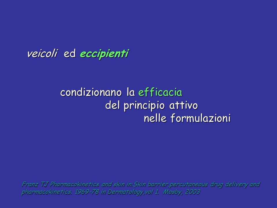 veicoli ed eccipienti veicoli ed eccipienti condizionano la efficacia condizionano la efficacia del principio attivo del principio attivo nelle formulazioni nelle formulazioni Franz TJ Pharmacokinetics and skin in:Skin barrier,percutaneous drug delivery and pharmacokinetics.