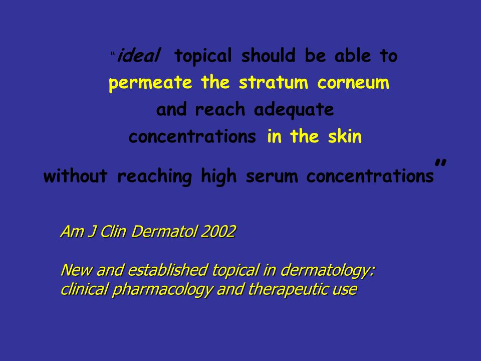 ideal topical should be able to permeate the stratum corneum and reach adequate concentrations in the skin without reaching high serum concentrations Am J Clin Dermatol 2002 New and established topical in dermatology: clinical pharmacology and therapeutic use