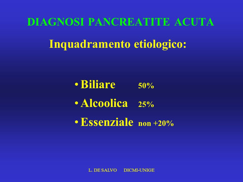 L. DE SALVO DICMI-UNIGE DIAGNOSI PANCREATITE ACUTA Biliare 50% Alcoolica 25% Essenziale non +20% Inquadramento etiologico: