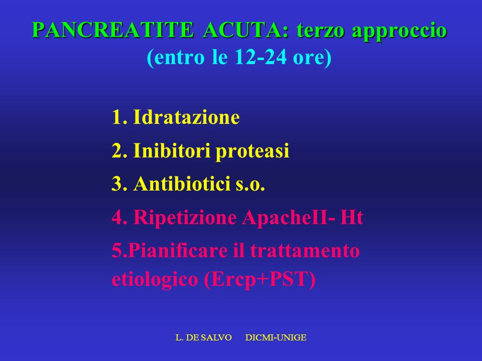 L. DE SALVO DICMI-UNIGE PANCREATITE ACUTA: terzo approccio PANCREATITE ACUTA: terzo approccio (entro le 12-24 ore) 1. Idratazione 2. Inibitori proteas