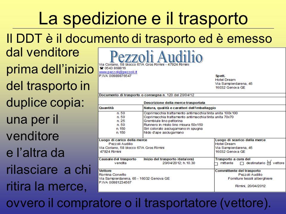 La spedizione e il trasporto Il DDT è il documento di trasporto ed è emesso dal venditore prima dellinizio del trasporto in duplice copia: una per il venditore e laltra da rilasciare a chi ritira la merce, ovvero il compratore o il trasportatore (vettore).