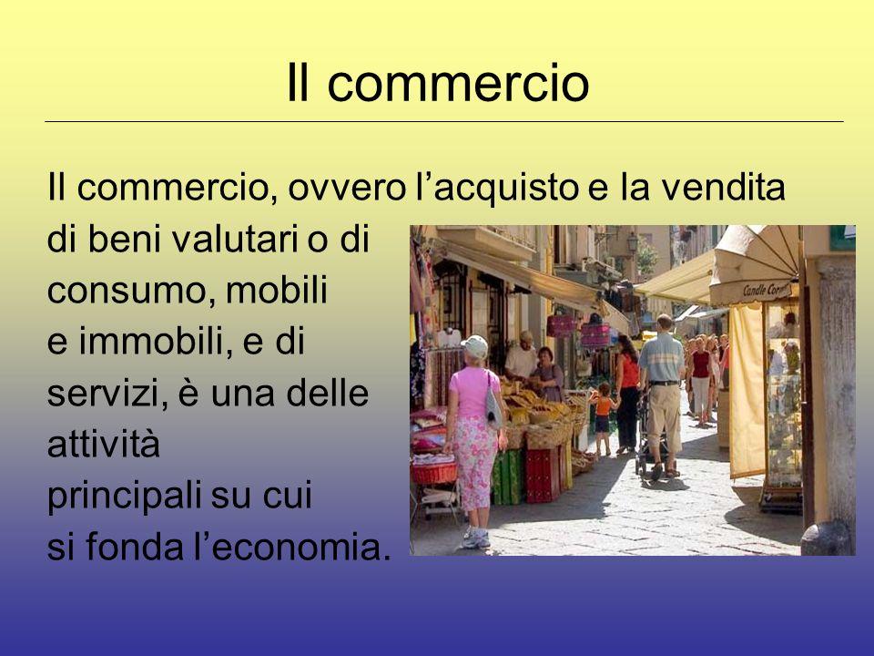 Il commercio Il commercio, ovvero lacquisto e la vendita di beni valutari o di consumo, mobili e immobili, e di servizi, è una delle attività principali su cui si fonda leconomia.