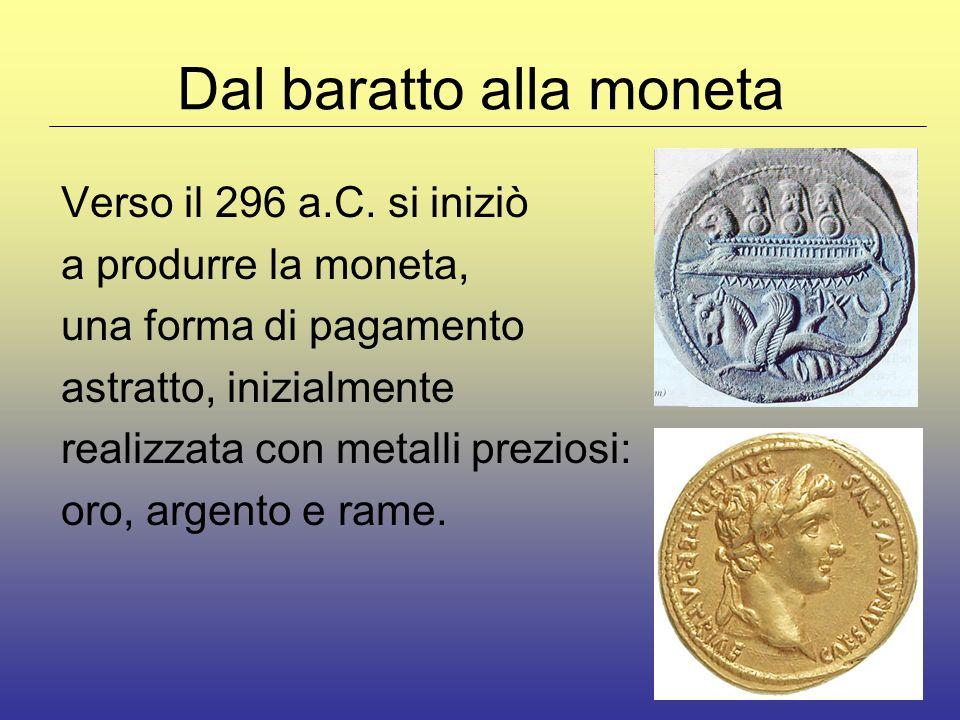 Dal baratto alla moneta Verso il 296 a.C. si iniziò a produrre la moneta, una forma di pagamento astratto, inizialmente realizzata con metalli prezios