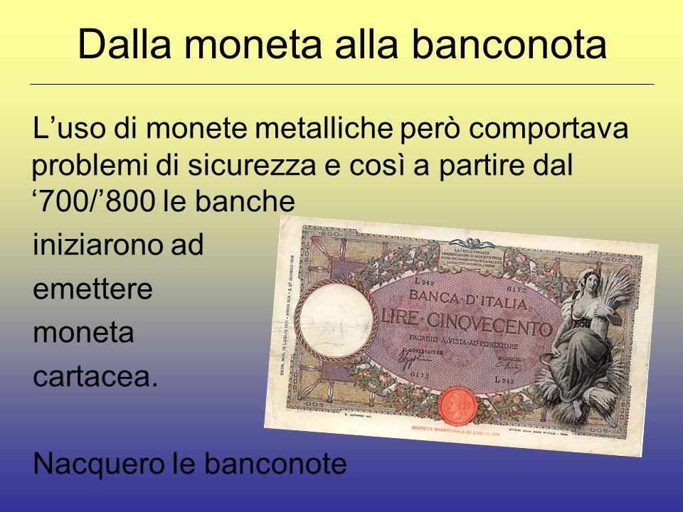 Dalla moneta alla banconota Luso di monete metalliche però comportava problemi di sicurezza e così a partire dal 700/800 le banche iniziarono ad emettere moneta cartacea.