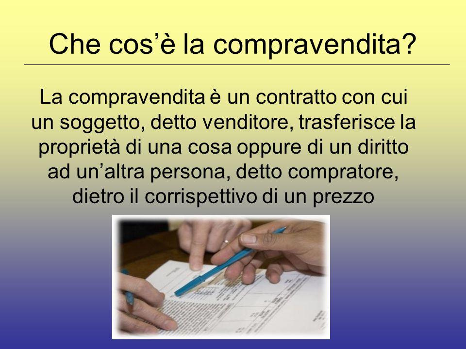 Che cosè la compravendita? La compravendita è un contratto con cui un soggetto, detto venditore, trasferisce la proprietà di una cosa oppure di un dir