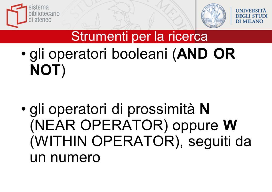 Strumenti per la ricerca gli operatori booleani (AND OR NOT) gli operatori di prossimità N (NEAR OPERATOR) oppure W (WITHIN OPERATOR), seguiti da un n
