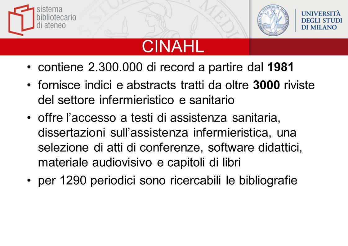 CINAHL contiene 2.300.000 di record a partire dal 1981 fornisce indici e abstracts tratti da oltre 3000 riviste del settore infermieristico e sanitari