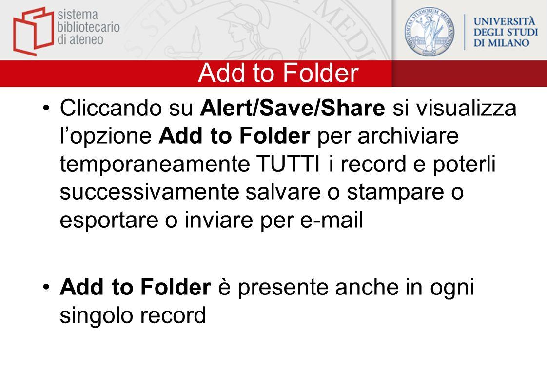 Add to Folder Cliccando su Alert/Save/Share si visualizza lopzione Add to Folder per archiviare temporaneamente TUTTI i record e poterli successivamen