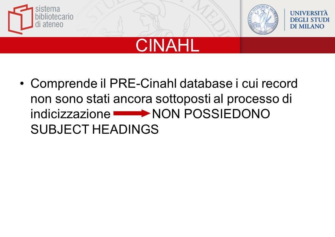 CINAHL Comprende il PRE-Cinahl database i cui record non sono stati ancora sottoposti al processo di indicizzazione NON POSSIEDONO SUBJECT HEADINGS