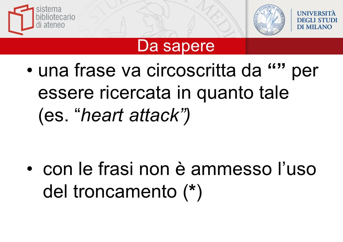 Da sapere una frase va circoscritta da per essere ricercata in quanto tale (es. heart attack) con le frasi non è ammesso luso del troncamento (*)