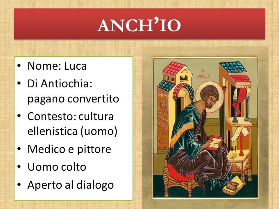 ANCH IO Nome: Luca Di Antiochia: pagano convertito Contesto: cultura ellenistica (uomo) Medico e pittore Uomo colto Aperto al dialogo