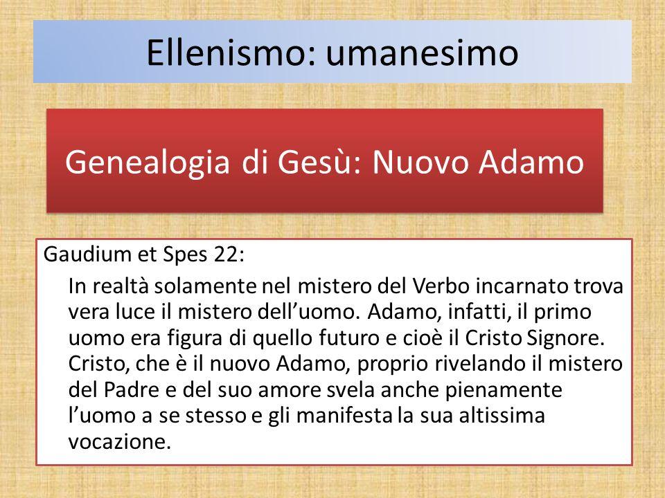 Ellenismo: umanesimo Genealogia di Gesù: Nuovo Adamo Gaudium et Spes 22: In realtà solamente nel mistero del Verbo incarnato trova vera luce il mister
