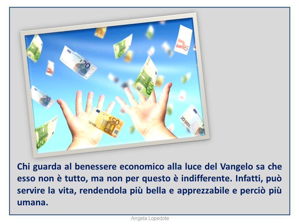 Chi guarda al benessere economico alla luce del Vangelo sa che esso non è tutto, ma non per questo è indifferente.