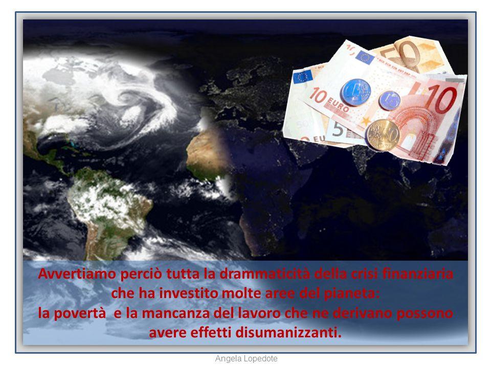 Avvertiamo perciò tutta la drammaticità della crisi finanziaria che ha investito molte aree del pianeta: la povertà e la mancanza del lavoro che ne derivano possono avere effetti disumanizzanti.