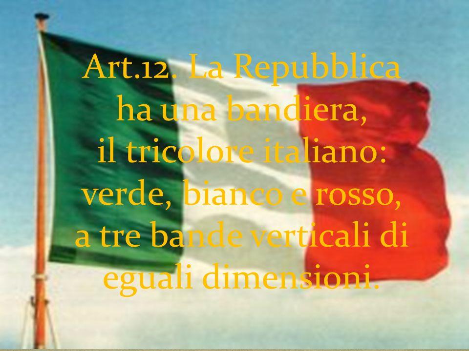 Art.12. La Repubblica ha una bandiera, il tricolore italiano: verde, bianco e rosso, a tre bande verticali di eguali dimensioni.