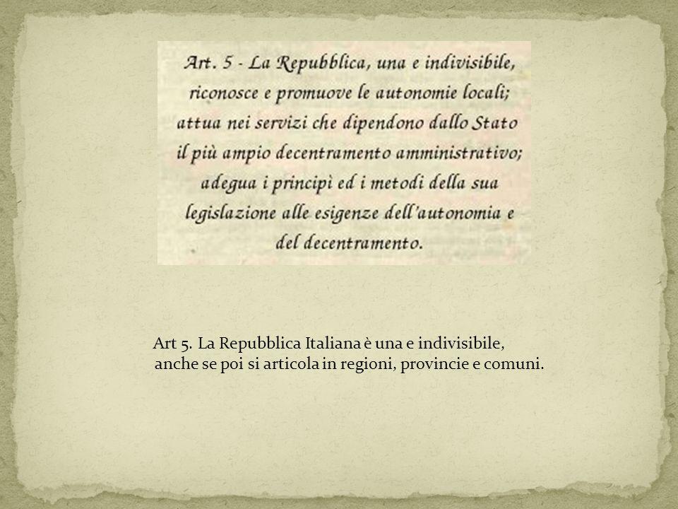 Art 5. La Repubblica Italiana è una e indivisibile, anche se poi si articola in regioni, provincie e comuni.