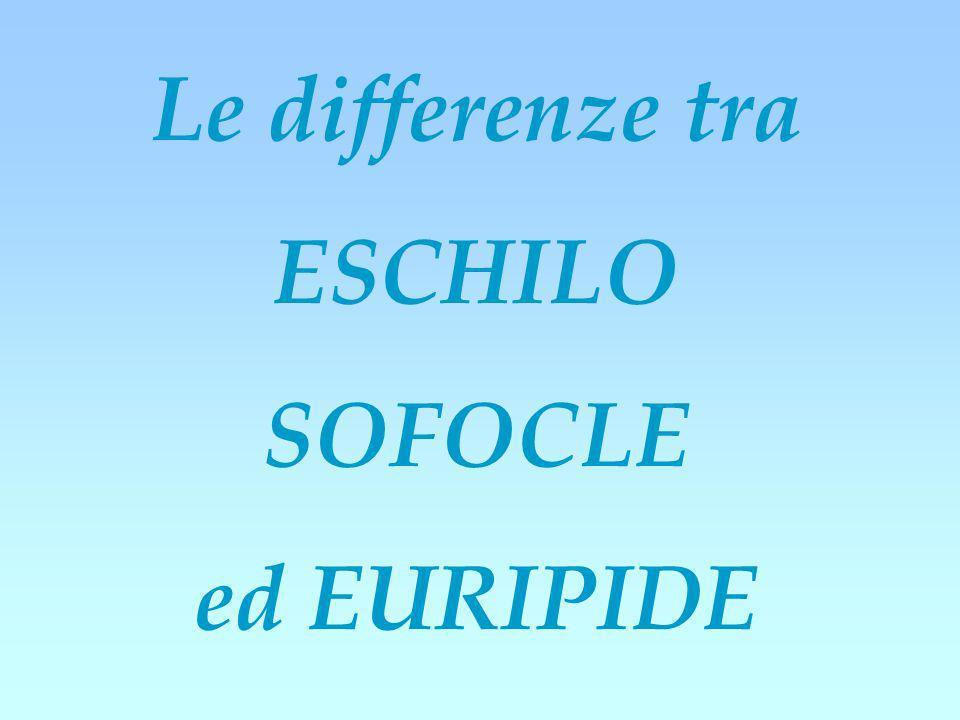 Le differenze tra ESCHILO SOFOCLE ed EURIPIDE