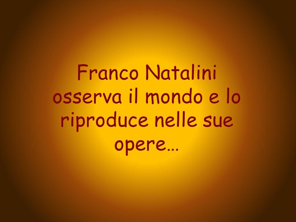Franco Natalini osserva il mondo e lo riproduce nelle sue opere…