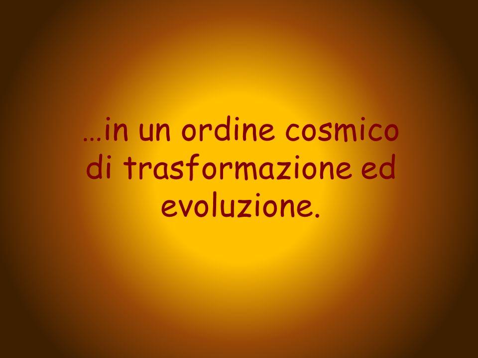 …in un ordine cosmico di trasformazione ed evoluzione.