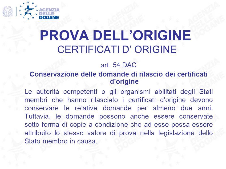 PROVA DELLORIGINE CERTIFICATI D ORIGINE art. 54 DAC Conservazione delle domande di rilascio dei certificati d'origine Le autorità competenti o gli org