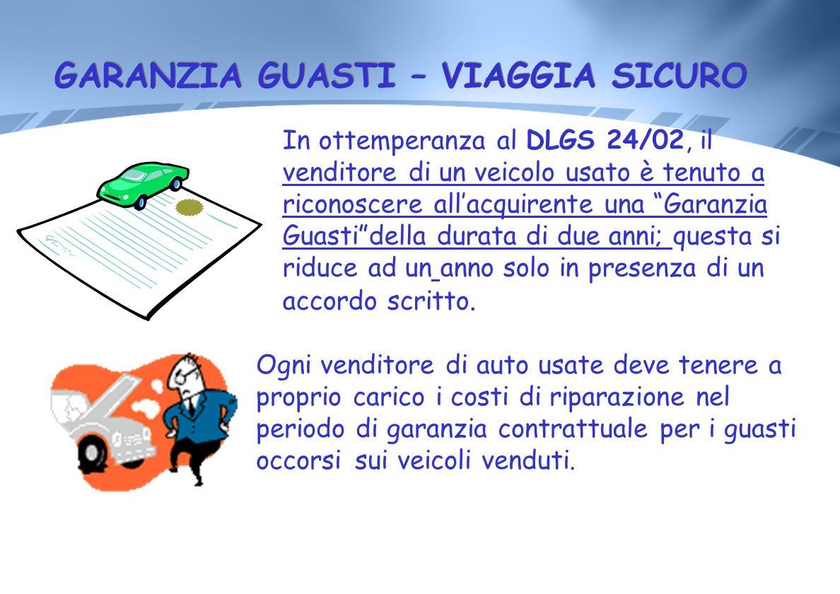GARANZIA GUASTI – VIAGGIA SICURO In ottemperanza al DLGS 24/02, il venditore di un veicolo usato è tenuto a riconoscere allacquirente una Garanzia Gua