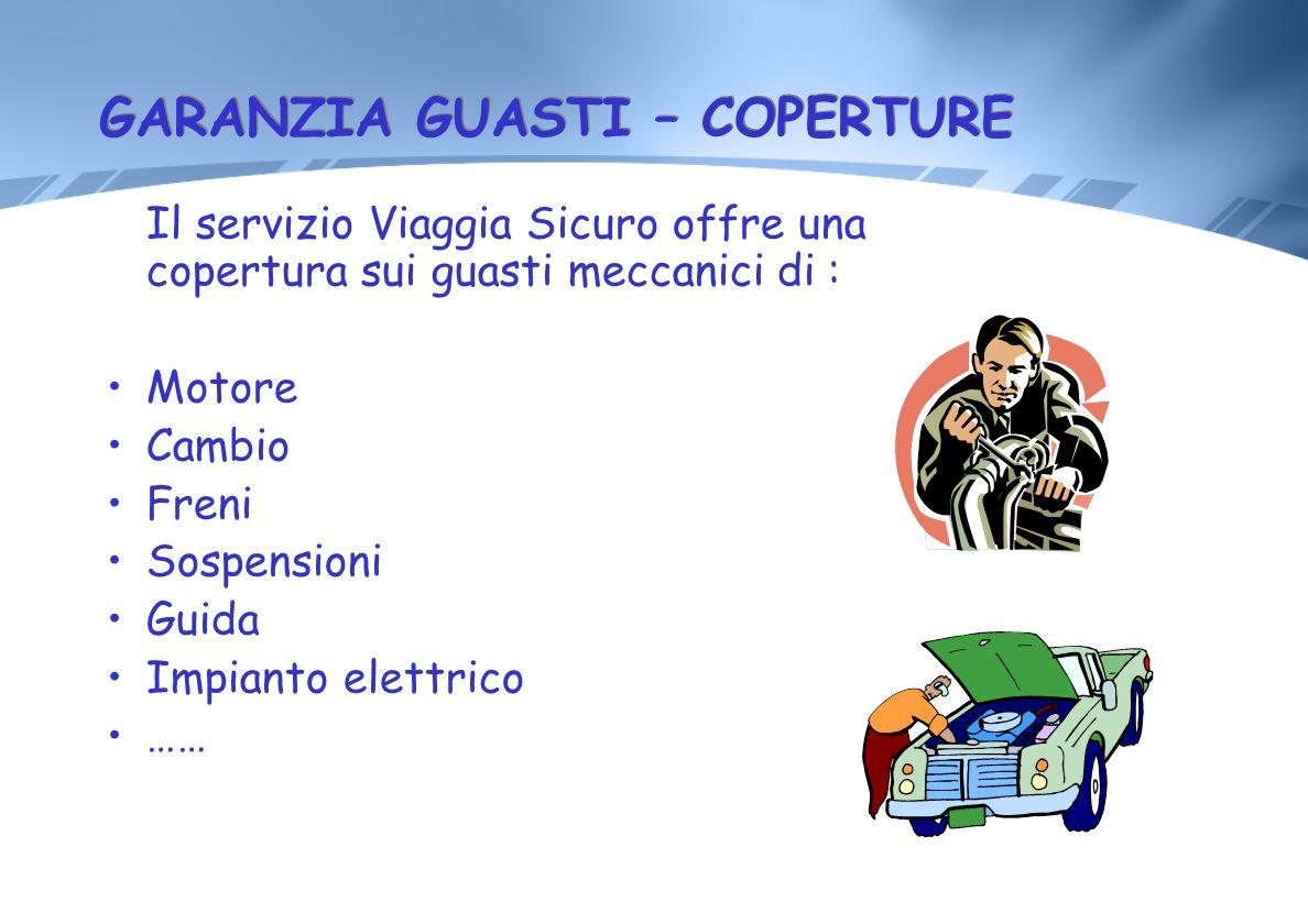 GARANZIA GUASTI – COPERTURE Il servizio Viaggia Sicuro offre una copertura sui guasti meccanici di : Motore Cambio Freni Sospensioni Guida Impianto el