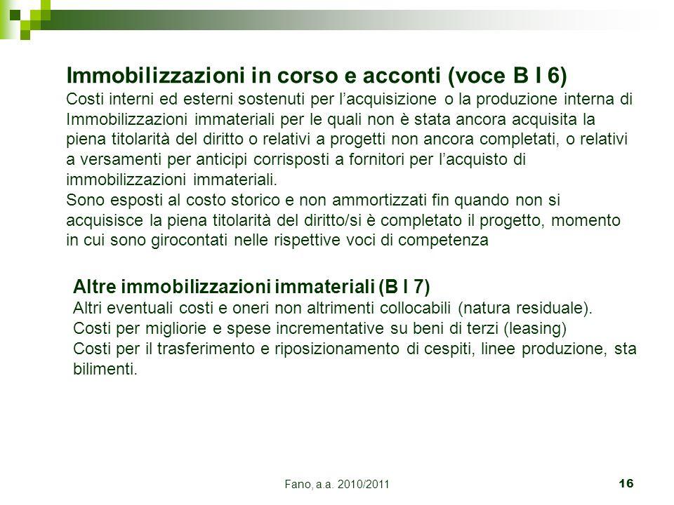 Fano, a.a. 2010/201116 Immobilizzazioni in corso e acconti (voce B I 6) Costi interni ed esterni sostenuti per lacquisizione o la produzione interna d