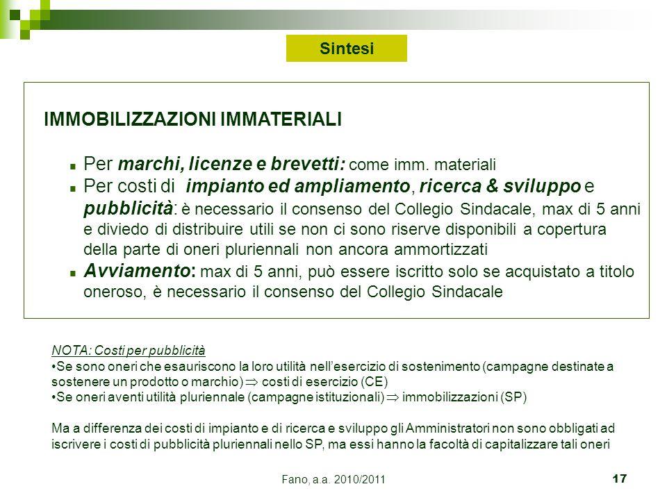 Fano, a.a. 2010/201117 IMMOBILIZZAZIONI IMMATERIALI n Per marchi, licenze e brevetti: come imm. materiali n Per costi di impianto ed ampliamento, rice