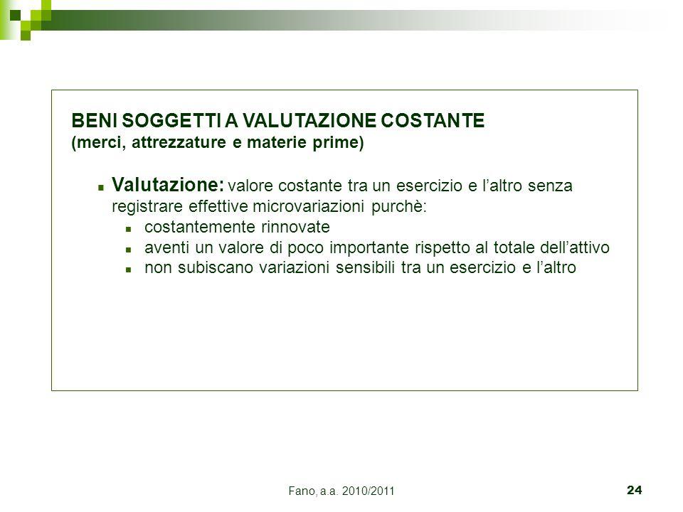 Fano, a.a. 2010/201124 BENI SOGGETTI A VALUTAZIONE COSTANTE (merci, attrezzature e materie prime) n Valutazione: valore costante tra un esercizio e la