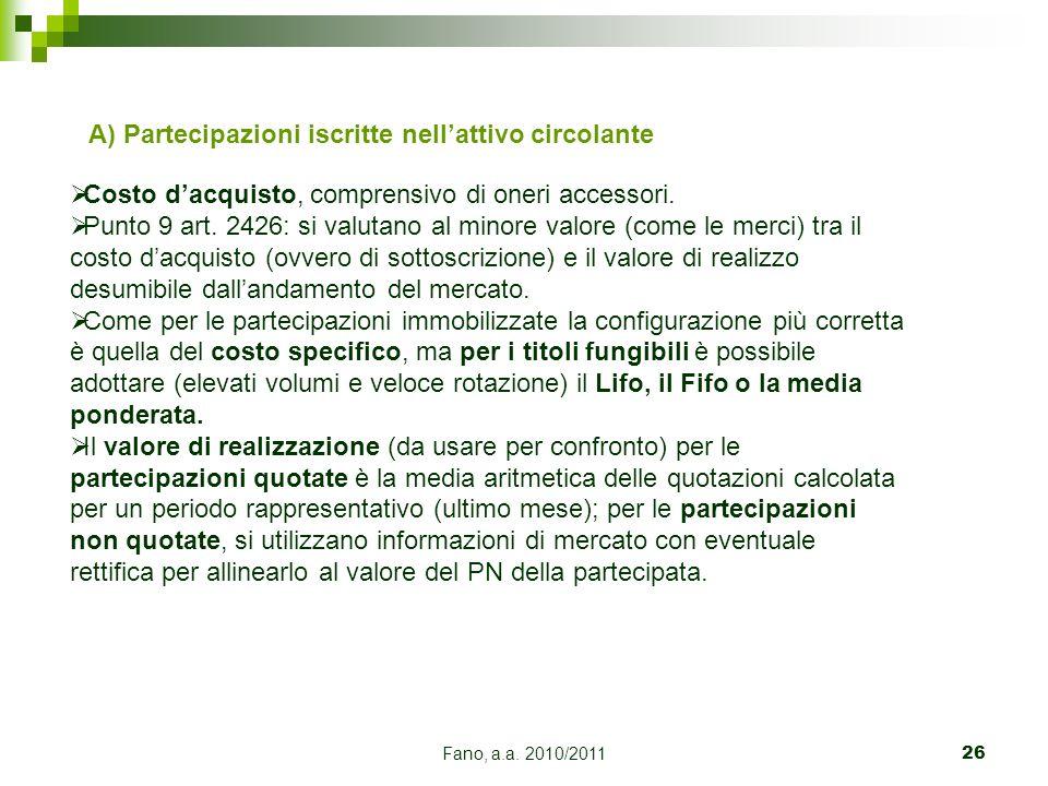 Fano, a.a. 2010/201126 A) Partecipazioni iscritte nellattivo circolante Costo dacquisto, comprensivo di oneri accessori. Punto 9 art. 2426: si valutan