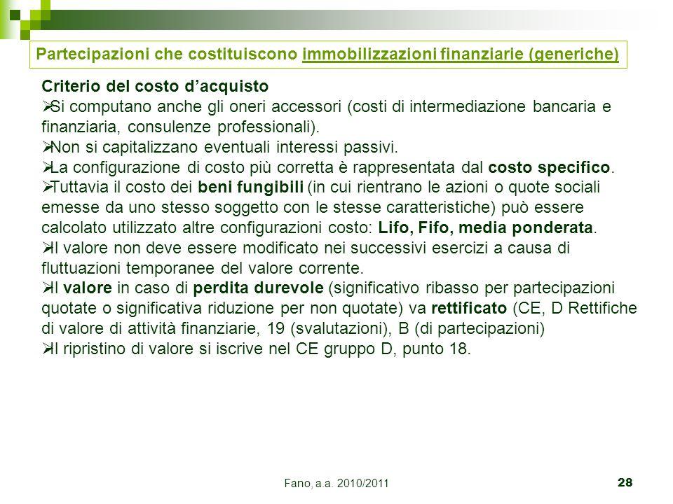 Fano, a.a. 2010/201128 Partecipazioni che costituiscono immobilizzazioni finanziarie (generiche) Criterio del costo dacquisto Si computano anche gli o