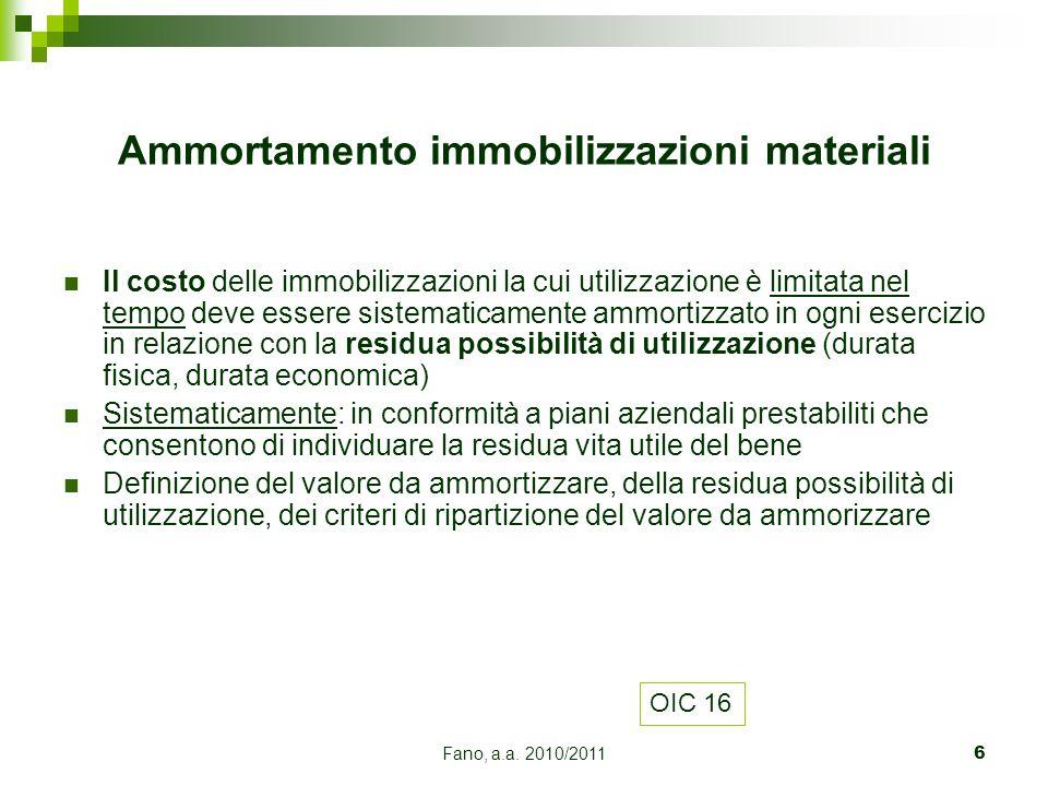 Fano, a.a. 2010/20116 Il costo delle immobilizzazioni la cui utilizzazione è limitata nel tempo deve essere sistematicamente ammortizzato in ogni eser