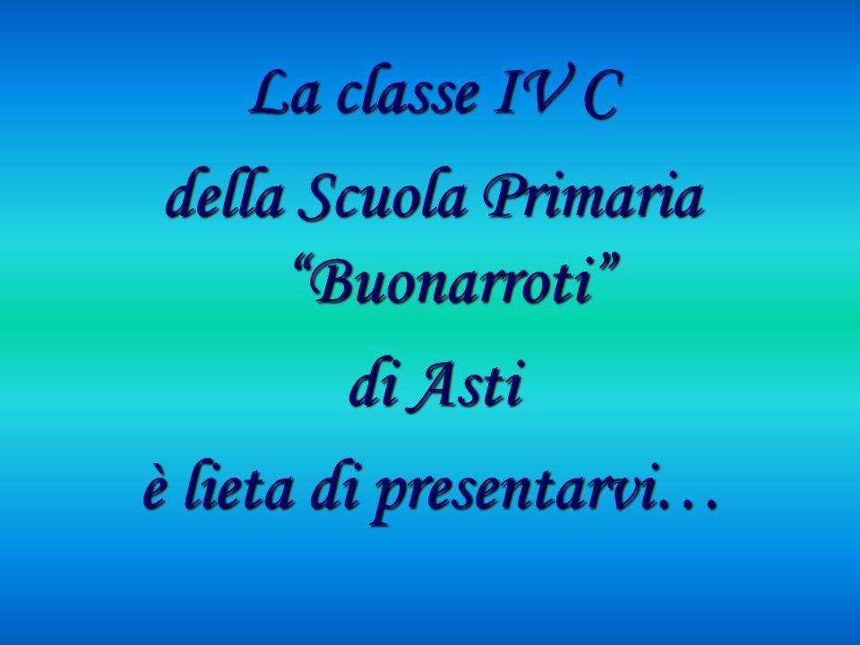 La classe IV C della Scuola Primaria Buonarroti di Asti è lieta di presentarvi…