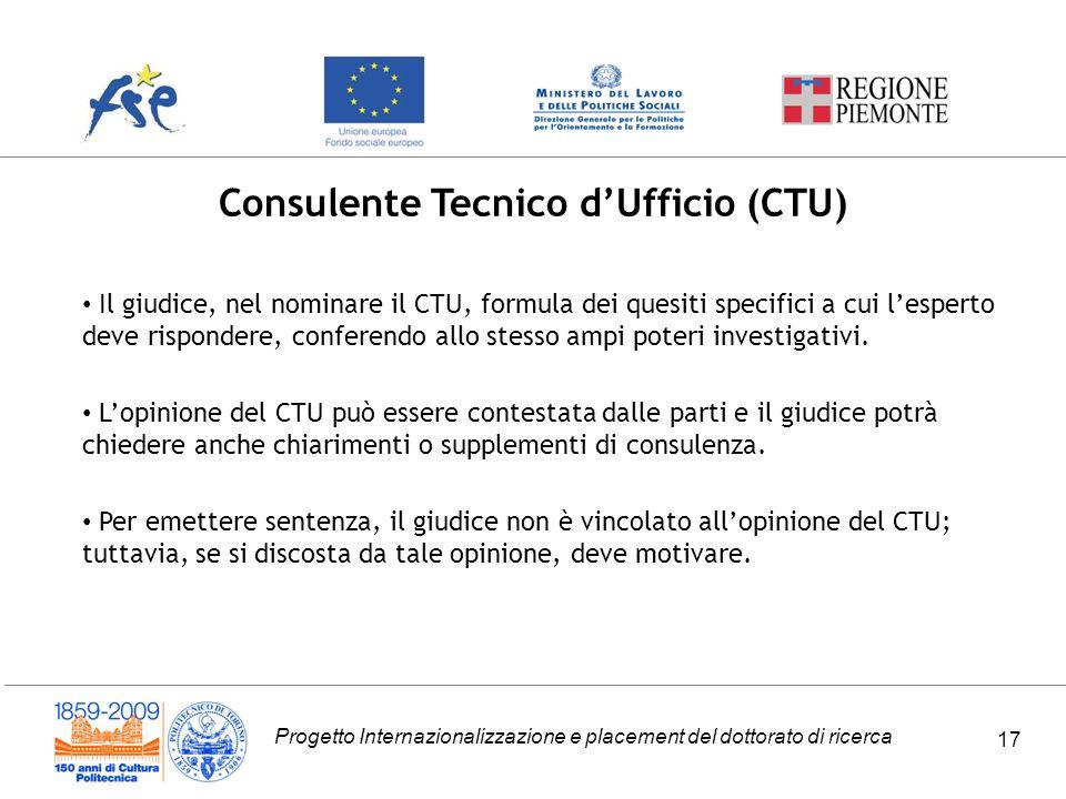 Progetto Internazionalizzazione e placement del dottorato di ricerca 17 Consulente Tecnico dUfficio (CTU) Il giudice, nel nominare il CTU, formula dei quesiti specifici a cui lesperto deve rispondere, conferendo allo stesso ampi poteri investigativi.