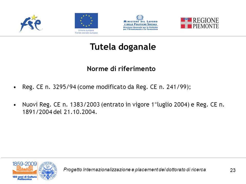 Progetto Internazionalizzazione e placement del dottorato di ricerca 23 Tutela doganale Norme di riferimento Reg.