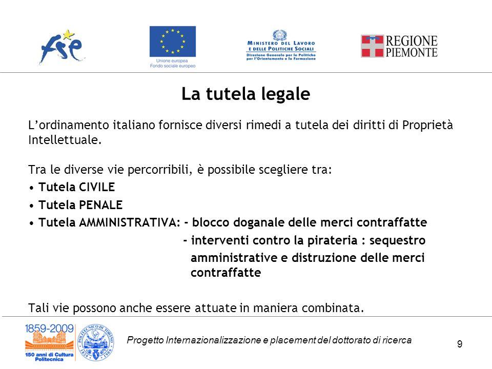 Progetto Internazionalizzazione e placement del dottorato di ricerca 9 Lordinamento italiano fornisce diversi rimedi a tutela dei diritti di Proprietà Intellettuale.