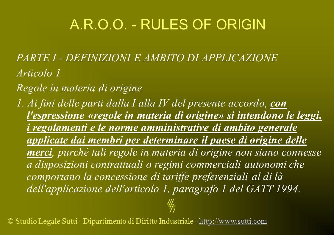 © Studio Legale Sutti - Dipartimento di Diritto Industriale - http://www.sutti.comhttp://www.sutti.com A.R.O.O. - RULES OF ORIGIN PARTE I - DEFINIZION