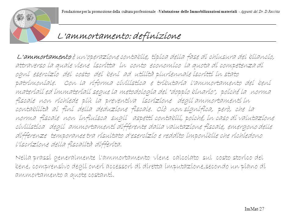 Fondazione per la promozione della cultura professionale -Valutazione delle Immobilizzazioni materiali - Appunti del Dr. D.Recchia ImMat/27 L'ammortam