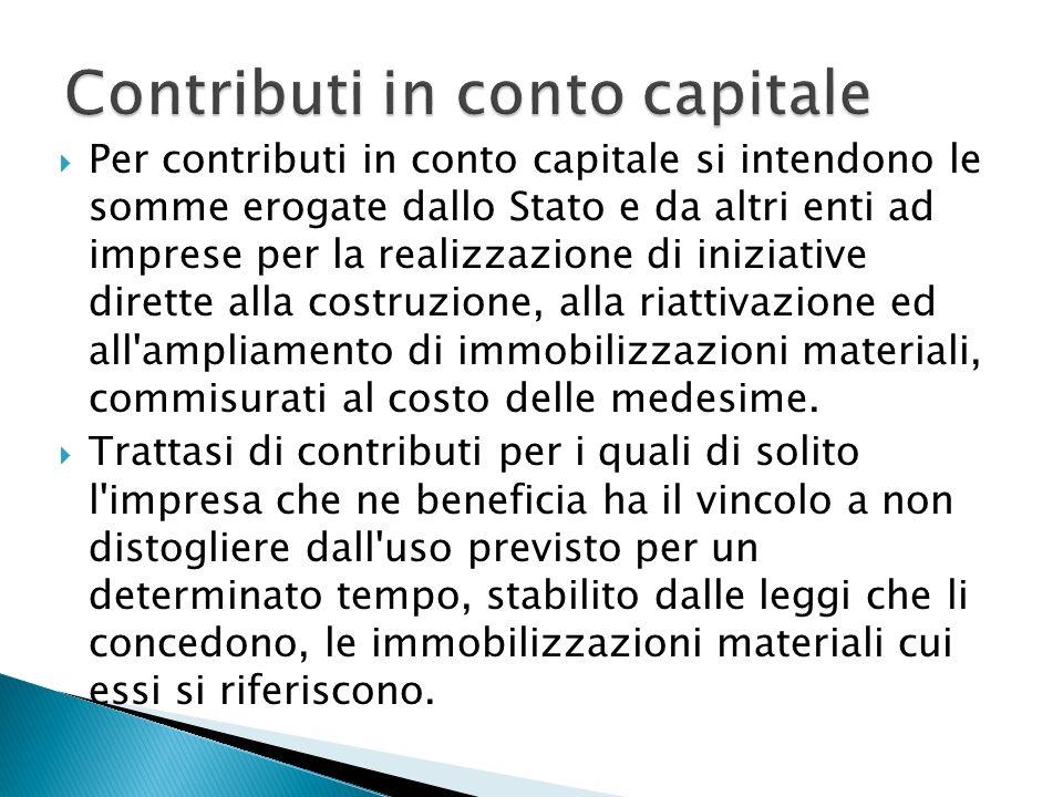 Per contributi in conto capitale si intendono le somme erogate dallo Stato e da altri enti ad imprese per la realizzazione di iniziative dirette alla costruzione, alla riattivazione ed all ampliamento di immobilizzazioni materiali, commisurati al costo delle medesime.