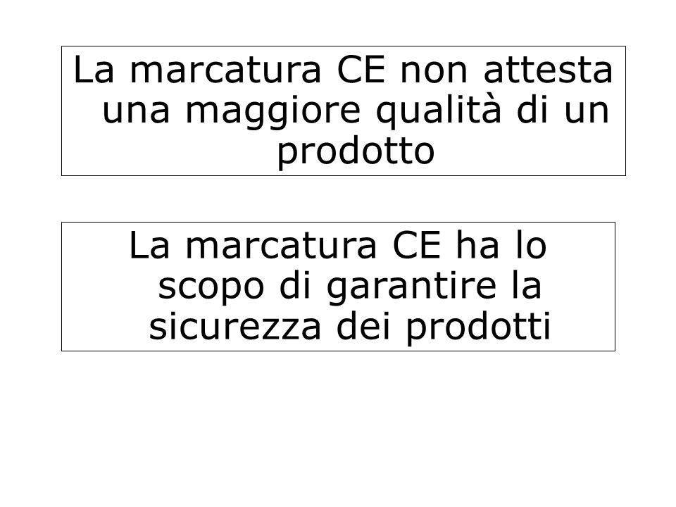 La marcatura CE non attesta una maggiore qualità di un prodotto La marcatura CE ha lo scopo di garantire la sicurezza dei prodotti