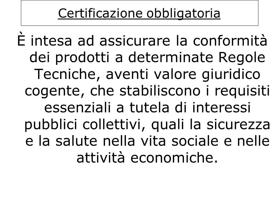 Certificazione obbligatoria È intesa ad assicurare la conformità dei prodotti a determinate Regole Tecniche, aventi valore giuridico cogente, che stab