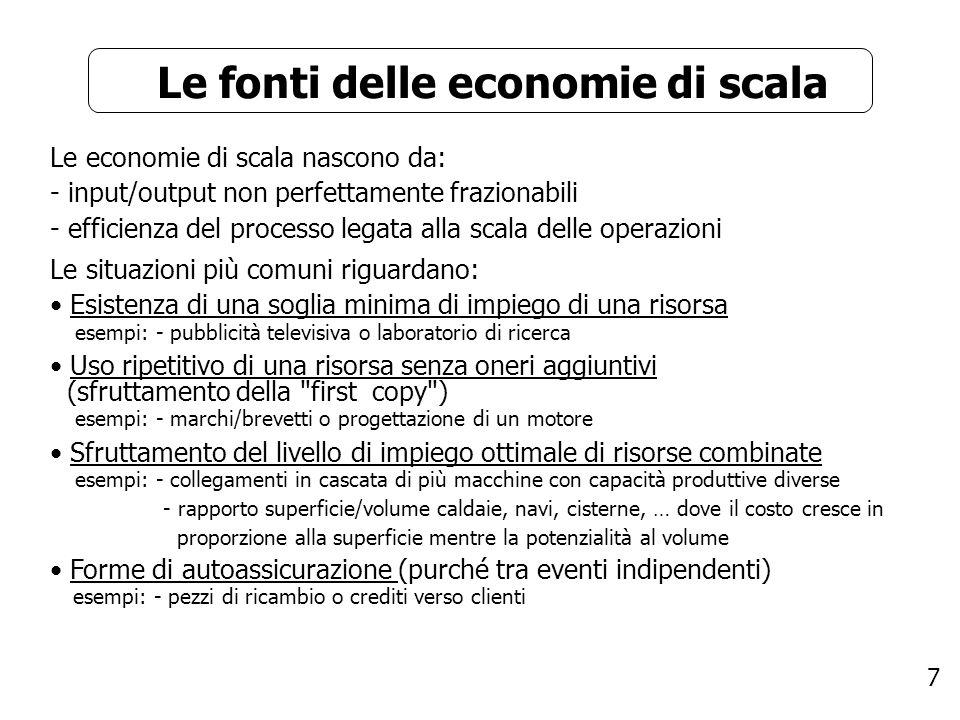 7 Le fonti delle economie di scala Le economie di scala nascono da: - input/output non perfettamente frazionabili - efficienza del processo legata all