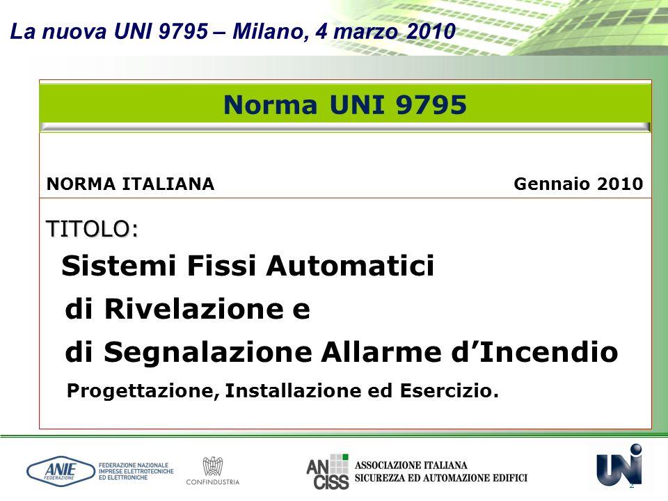La nuova UNI 9795 – Milano, 4 marzo 2010 2 TITOLO: Sistemi Fissi Automatici di Rivelazione e di Segnalazione Allarme dIncendio Progettazione, Installa