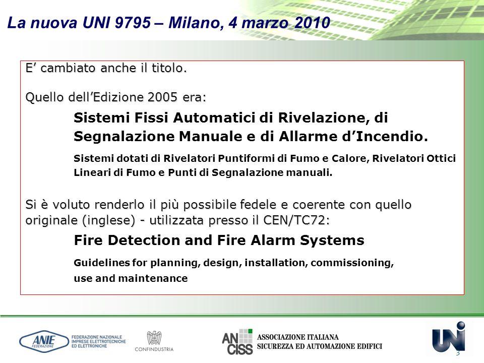 La nuova UNI 9795 – Milano, 4 marzo 2010 3 E cambiato anche il titolo. Quello dellEdizione 2005 era: Sistemi Fissi Automatici di Rivelazione, di Segna