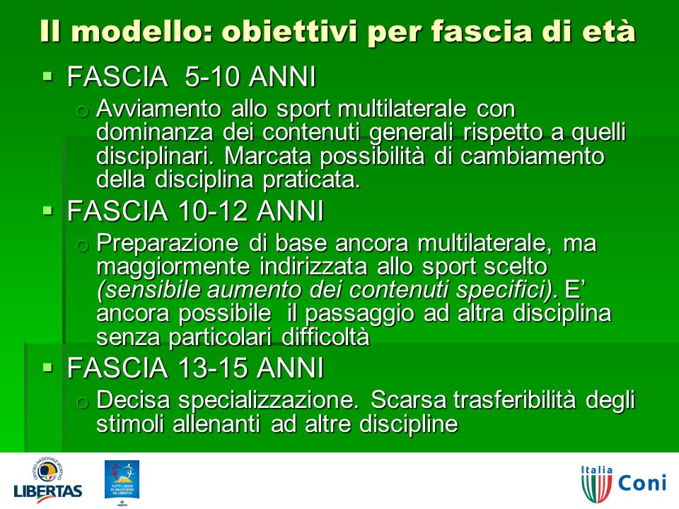 Il modello: obiettivi per fascia di età FASCIA 5-10 ANNI FASCIA 5-10 ANNI o Avviamento allo sport multilaterale con dominanza dei contenuti generali rispetto a quelli disciplinari.
