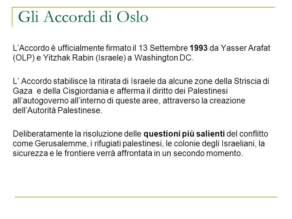 Gli Accordi di Oslo LAccordo è ufficialmente firmato il 13 Settembre 1993 da Yasser Arafat (OLP) e Yitzhak Rabin (Israele) a Washington DC. L Accordo
