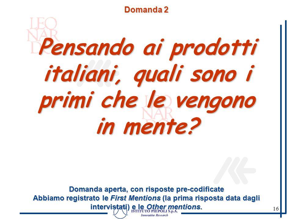 16 Domanda 2 Pensando ai prodotti italiani, quali sono i primi che le vengono in mente? Domanda aperta, con risposte pre-codificate Abbiamo registrato