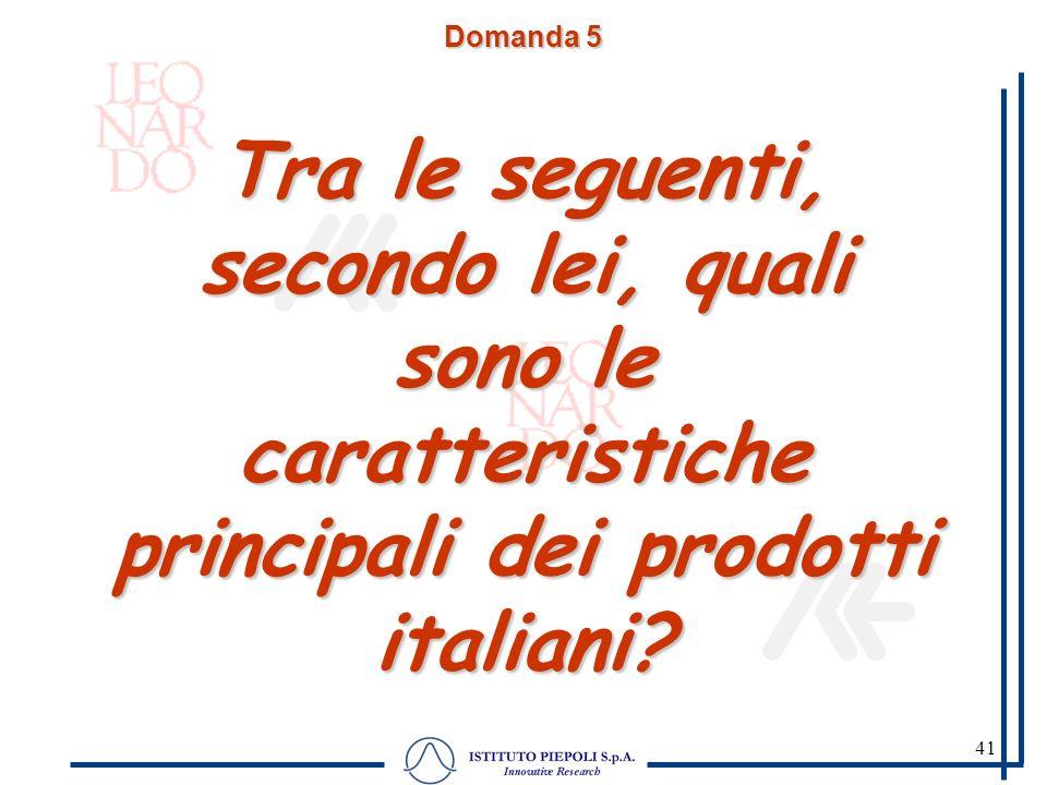 41 Domanda 5 Tra le seguenti, secondo lei, quali sono le caratteristiche principali dei prodotti italiani? Domanda sollecitata. Abbiamo letto una list