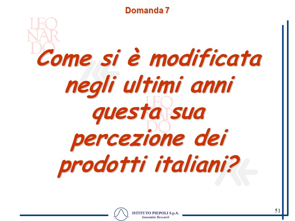 51 Domanda 7 Come si è modificata negli ultimi anni questa sua percezione dei prodotti italiani? Domanda chiusa su scala a 3 punti.