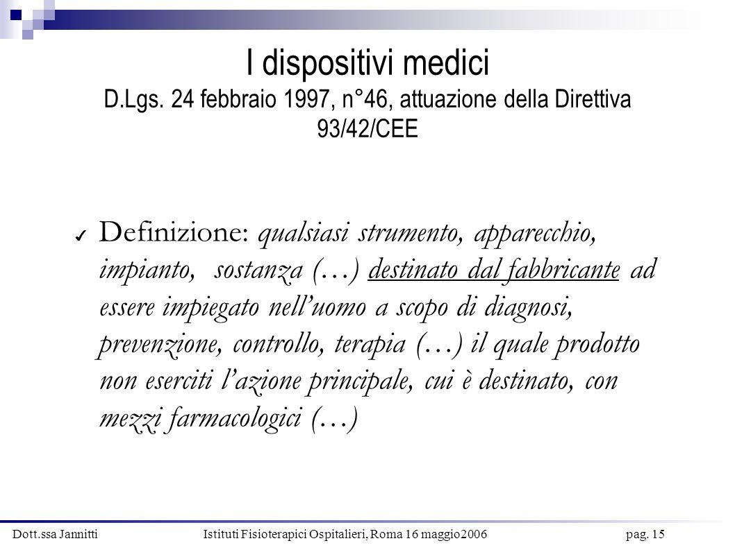 Dott.ssa Jannitti Istituti Fisioterapici Ospitalieri, Roma 16 maggio2006 pag. 15 I dispositivi medici D.Lgs. 24 febbraio 1997, n°46, attuazione della